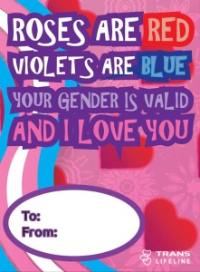 "Trans Lifeline valentine reads ""Roses are red, violets are blue. Your gender is valid, and I love you."""